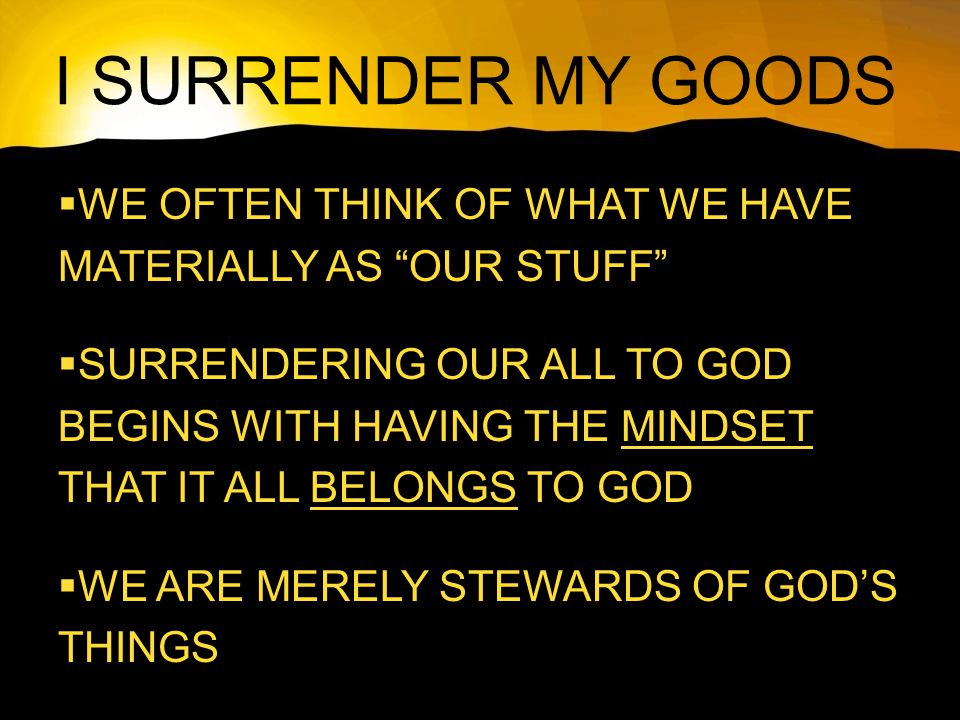 I SURRENDER MY GOODS  WE OFTEN THINK OF WHAT WE HAVE MATERIALLY AS OUR STUFF  SURRENDERING OUR ALL TO GOD BEGINS WITH HAVING THE MINDSET THAT IT ALL BELONGS TO GOD  WE ARE MERELY STEWARDS OF GOD'S THINGS