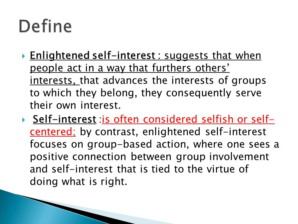  Enlightened self-interest : suggests that when people act in a way that furthers others' interests, that advances the interests of groups to which they belong, they consequently serve their own interest.