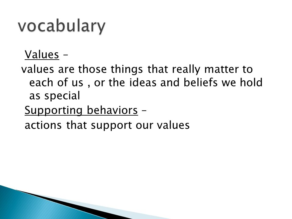 Values – values are those things that really matter to each of us, or the ideas and beliefs we hold as special Supporting behaviors – actions that support our values
