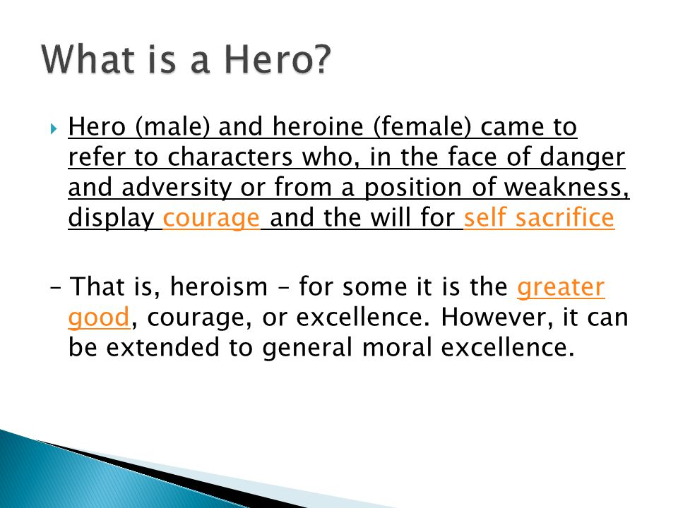  Hero (male) and heroine (female) came to refer to characters who, in the face of danger and adversity or from a position of weakness, display courage and the will for self sacrificecourageself sacrifice – That is, heroism – for some it is the greater good, courage, or excellence.