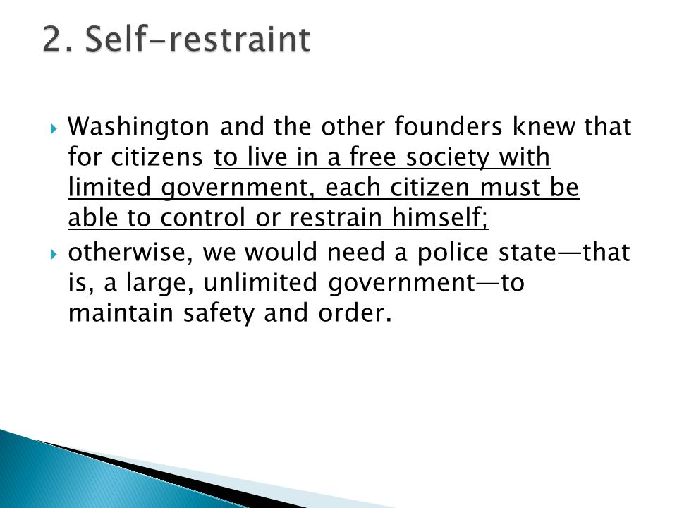  Washington and the other founders knew that for citizens to live in a free society with limited government, each citizen must be able to control or restrain himself;  otherwise, we would need a police state—that is, a large, unlimited government—to maintain safety and order.