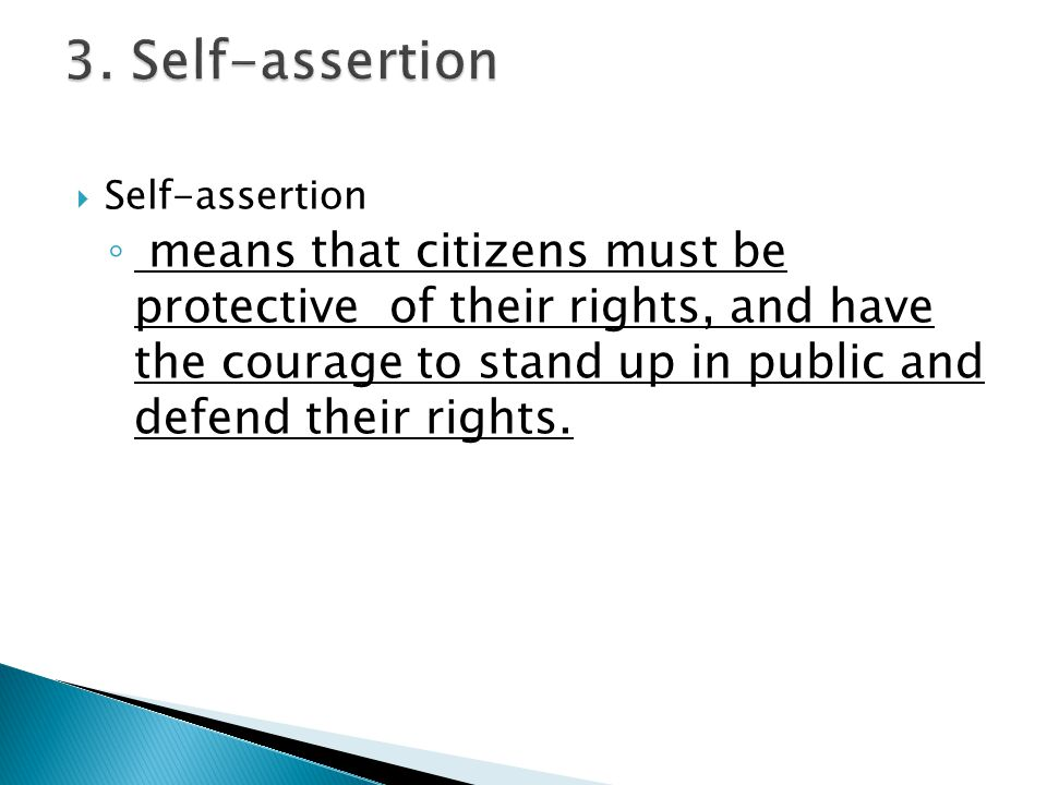  Self-assertion ◦ means that citizens must be protective of their rights, and have the courage to stand up in public and defend their rights.