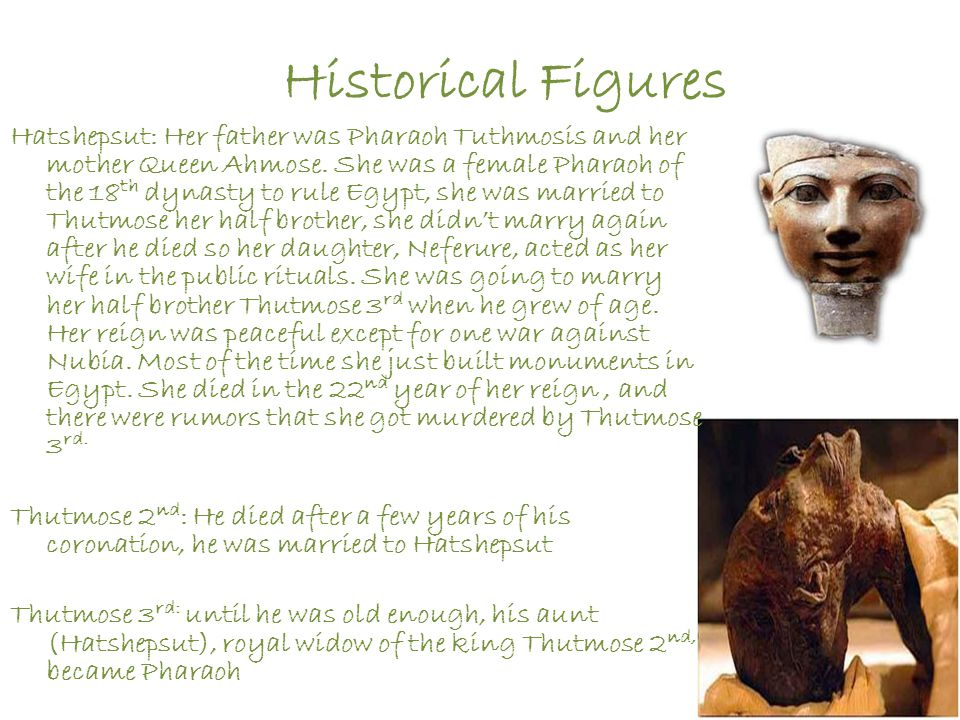 Historical Figures Hatshepsut: Her father was Pharaoh Tuthmosis and her mother Queen Ahmose. She was a female Pharaoh of the 18 th dynasty to rule Egy