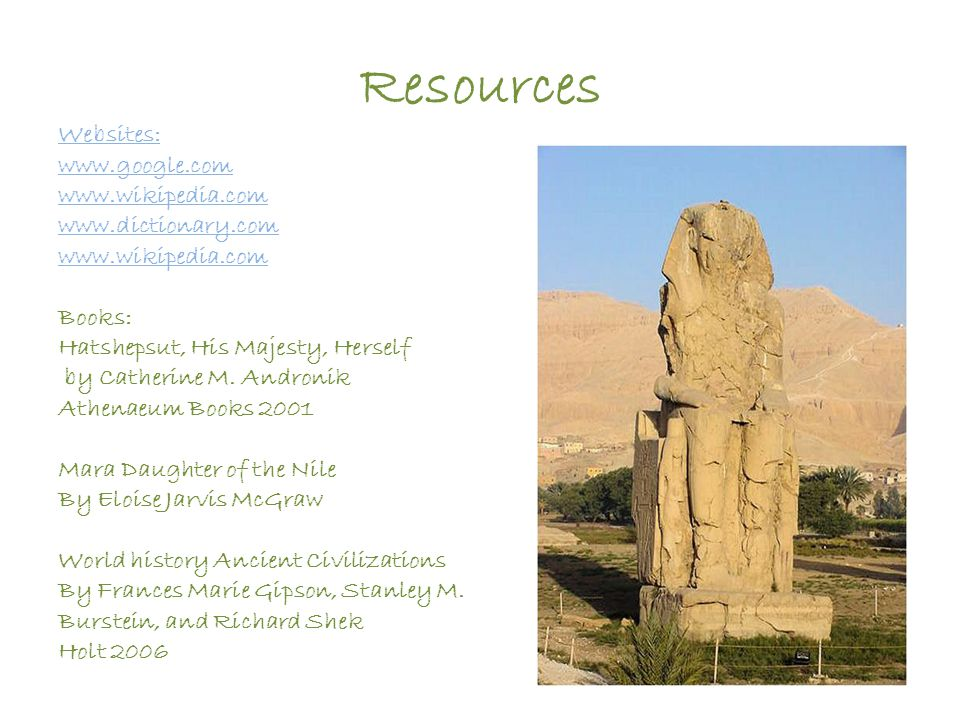 Resources Websites: www.google.com www.wikipedia.com www.dictionary.com www.wikipedia.com Books: Hatshepsut, His Majesty, Herself by Catherine M. Andr