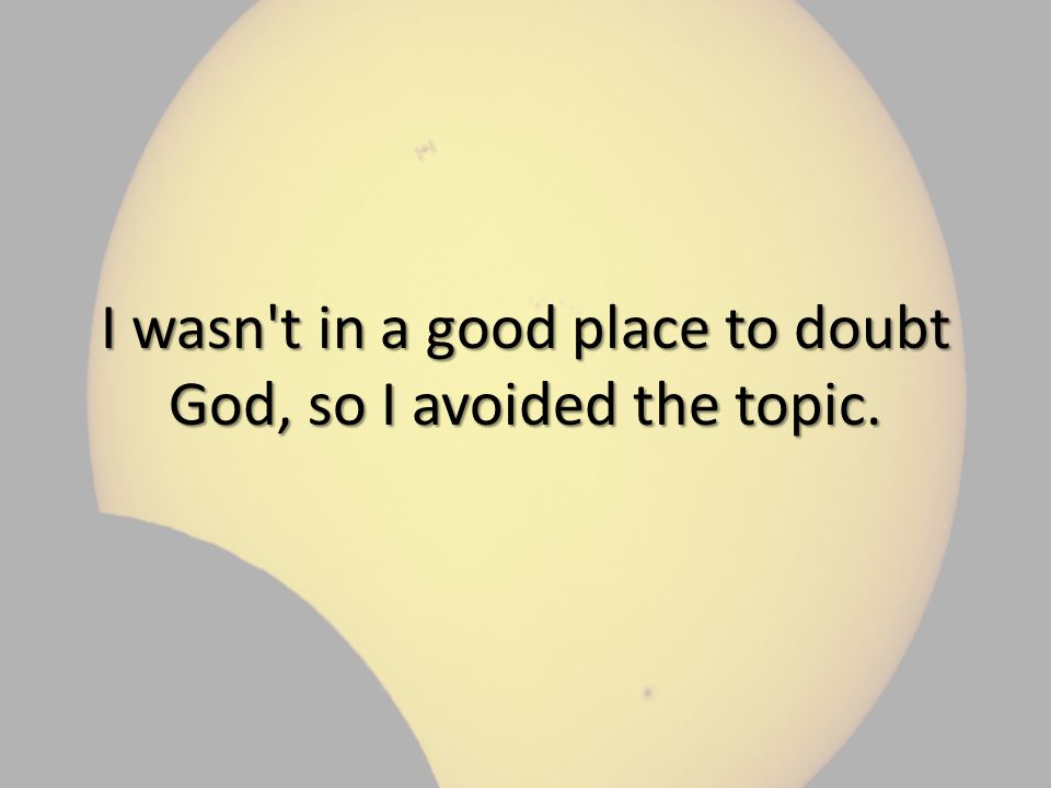 I wasn t in a good place to doubt God, so I avoided the topic.