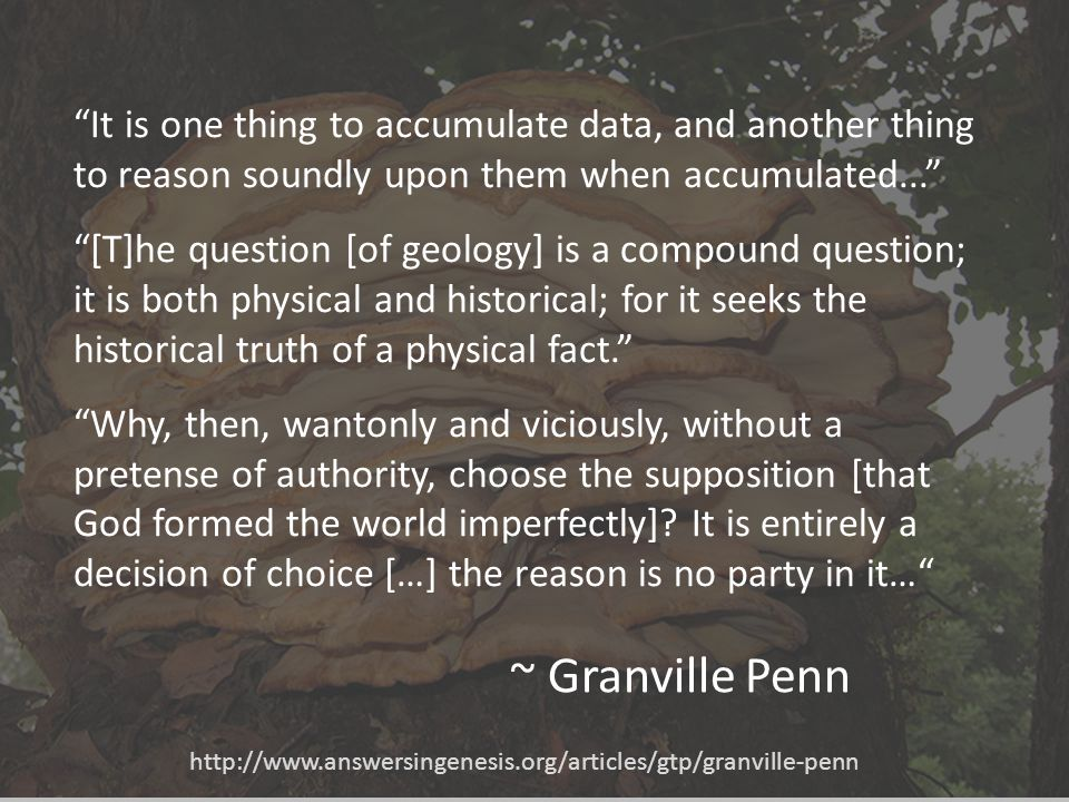~ Granville Penn It is one thing to accumulate data, and another thing to reason soundly upon them when accumulated... [T]he question [of geology] is a compound question; it is both physical and historical; for it seeks the historical truth of a physical fact. Why, then, wantonly and viciously, without a pretense of authority, choose the supposition [that God formed the world imperfectly].