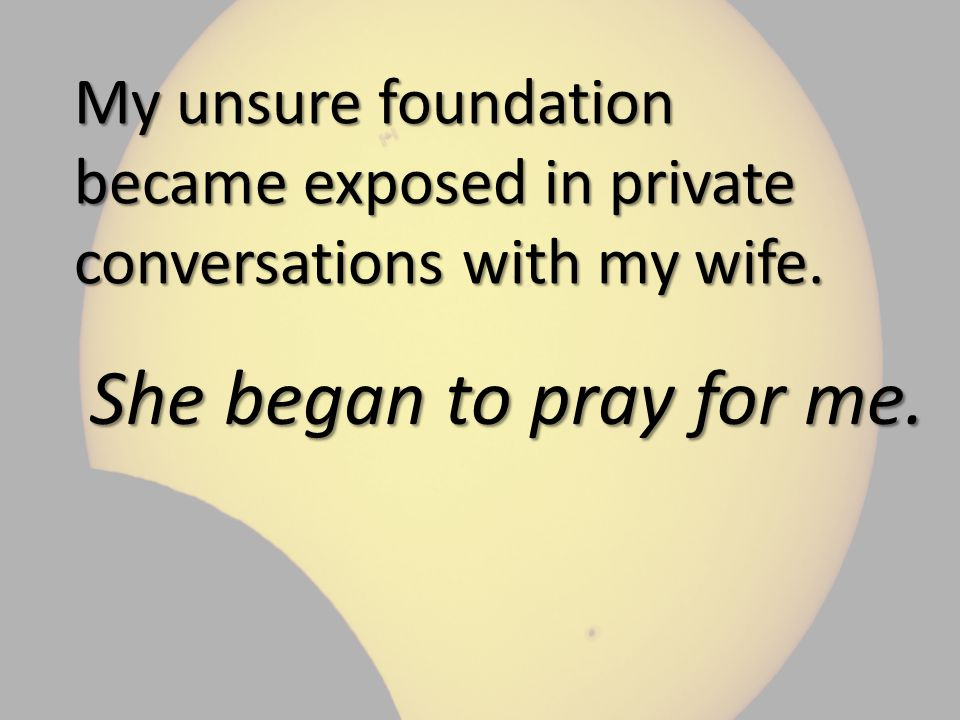 My unsure foundation became exposed in private conversations with my wife.