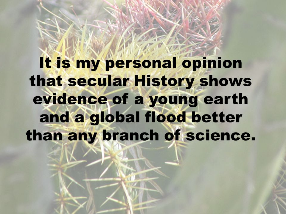 It is my personal opinion that secular History shows evidence of a young earth and a global flood better than any branch of science.
