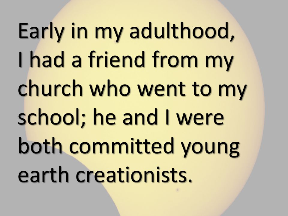 Early in my adulthood, I had a friend from my church who went to my school; he and I were both committed young earth creationists.