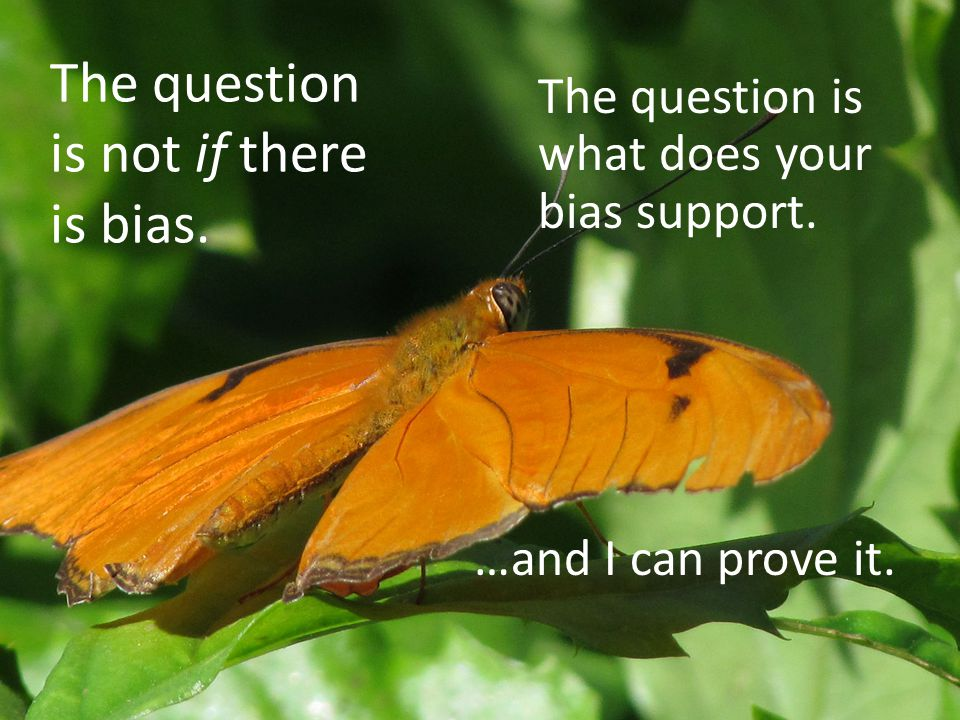 The question is not if there is bias. The question is what does your bias support.