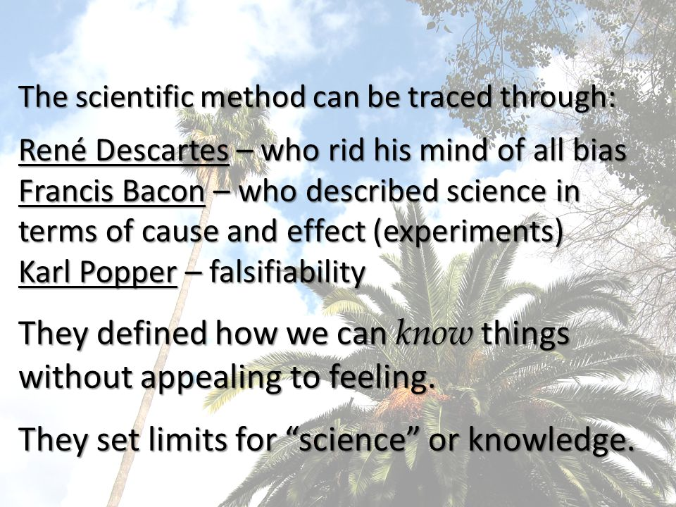 The scientific method can be traced through: René Descartes – who rid his mind of all bias Francis Bacon – who described science in terms of cause and effect (experiments) Karl Popper – falsifiability They defined how we can know things without appealing to feeling.