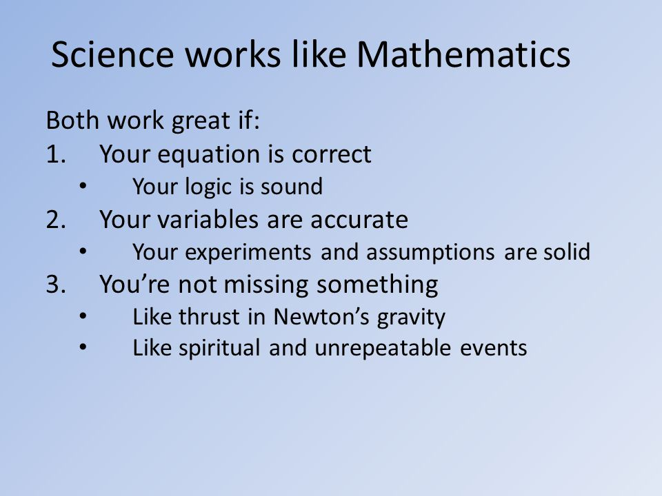Science works like Mathematics Both work great if: 1.Your equation is correct Your logic is sound 2.Your variables are accurate Your experiments and assumptions are solid 3.You're not missing something Like thrust in Newton's gravity Like spiritual and unrepeatable events
