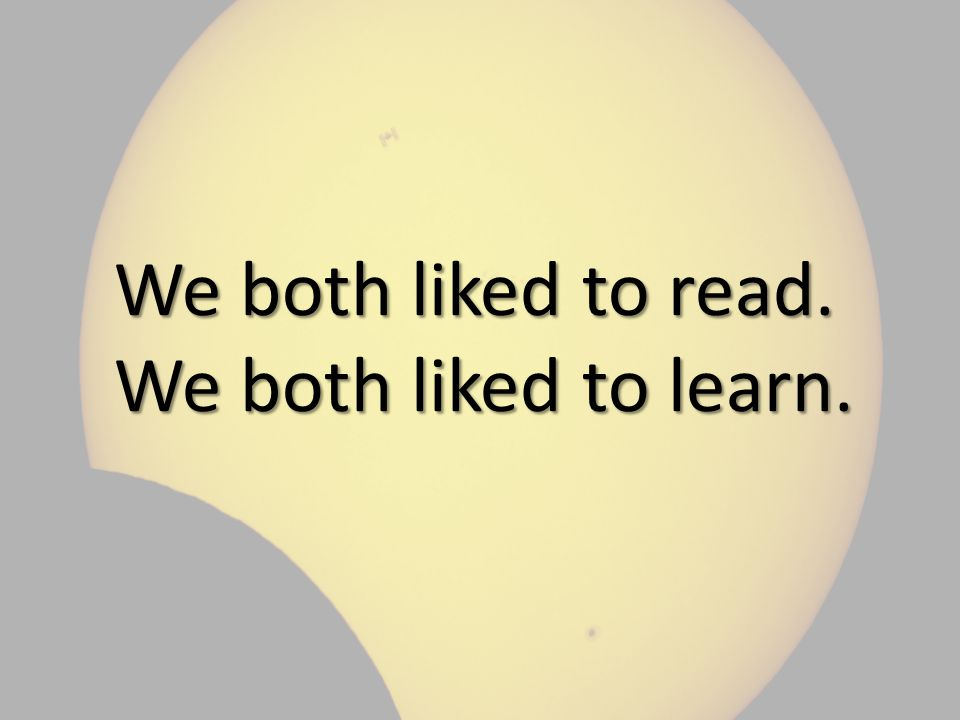 We both liked to read. We both liked to learn.