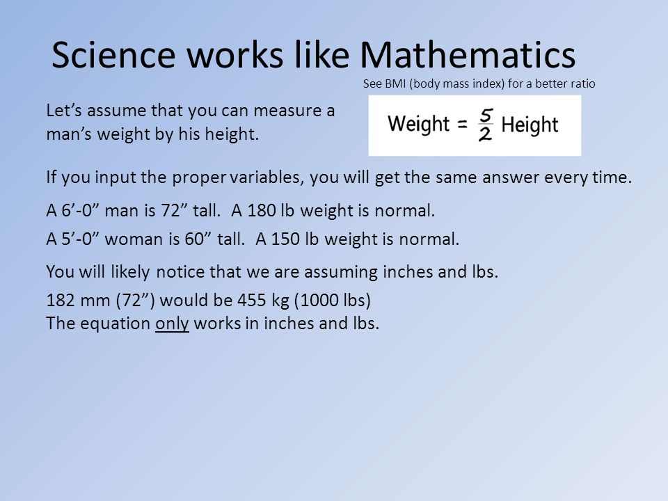 Science works like Mathematics Let's assume that you can measure a man's weight by his height.