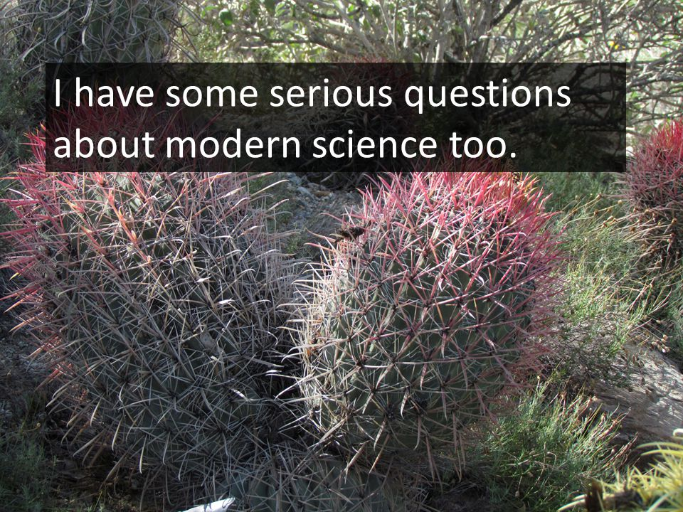 I have some serious questions about modern science too.