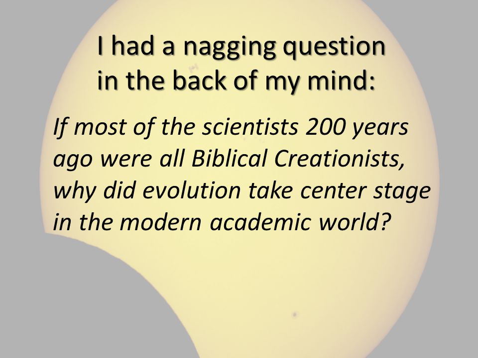 I had a nagging question in the back of my mind: If most of the scientists 200 years ago were all Biblical Creationists, why did evolution take center stage in the modern academic world