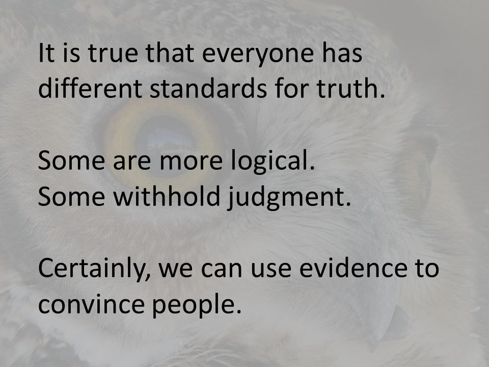 It is true that everyone has different standards for truth.