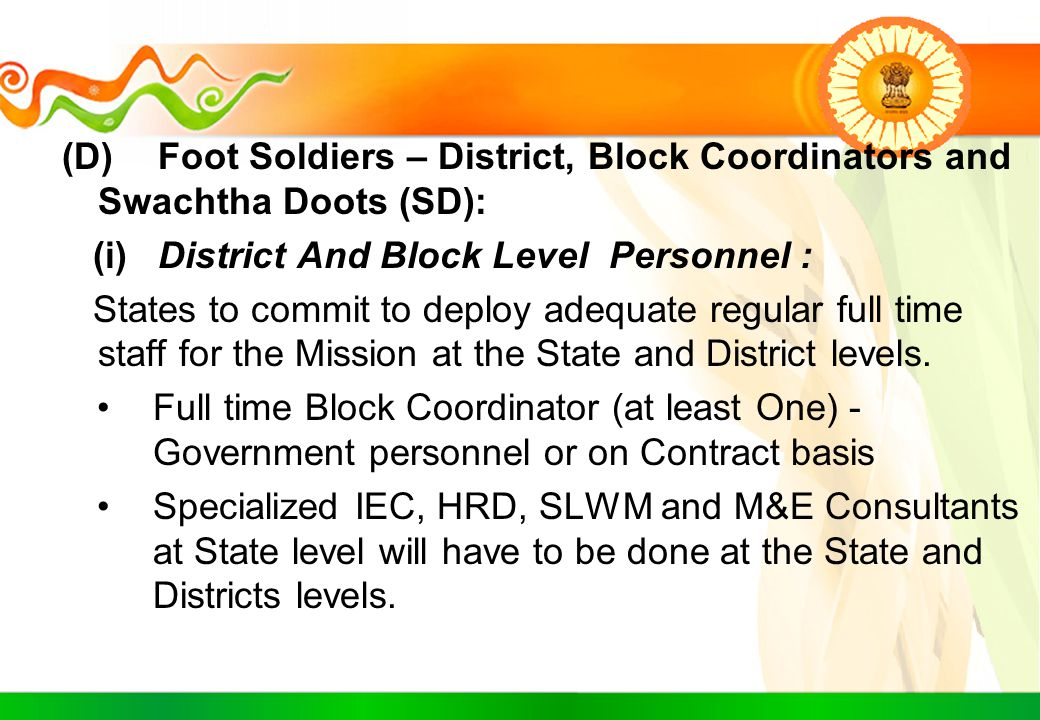 (D)Foot Soldiers – District, Block Coordinators and Swachtha Doots (SD): (i)District And Block Level Personnel : States to commit to deploy adequate r