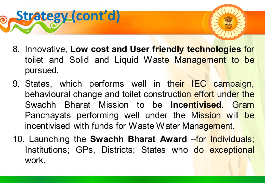Strategy (cont'd) 8.Innovative, Low cost and User friendly technologies for toilet and Solid and Liquid Waste Management to be pursued. 9.States, whic