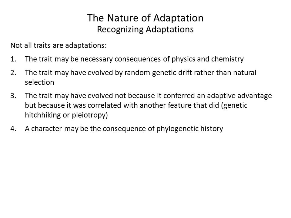 The Nature of Adaptation Recognizing Adaptations Not all traits are adaptations: 1.The trait may be necessary consequences of physics and chemistry 2.The trait may have evolved by random genetic drift rather than natural selection 3.The trait may have evolved not because it conferred an adaptive advantage but because it was correlated with another feature that did (genetic hitchhiking or pleiotropy) 4.A character may be the consequence of phylogenetic history