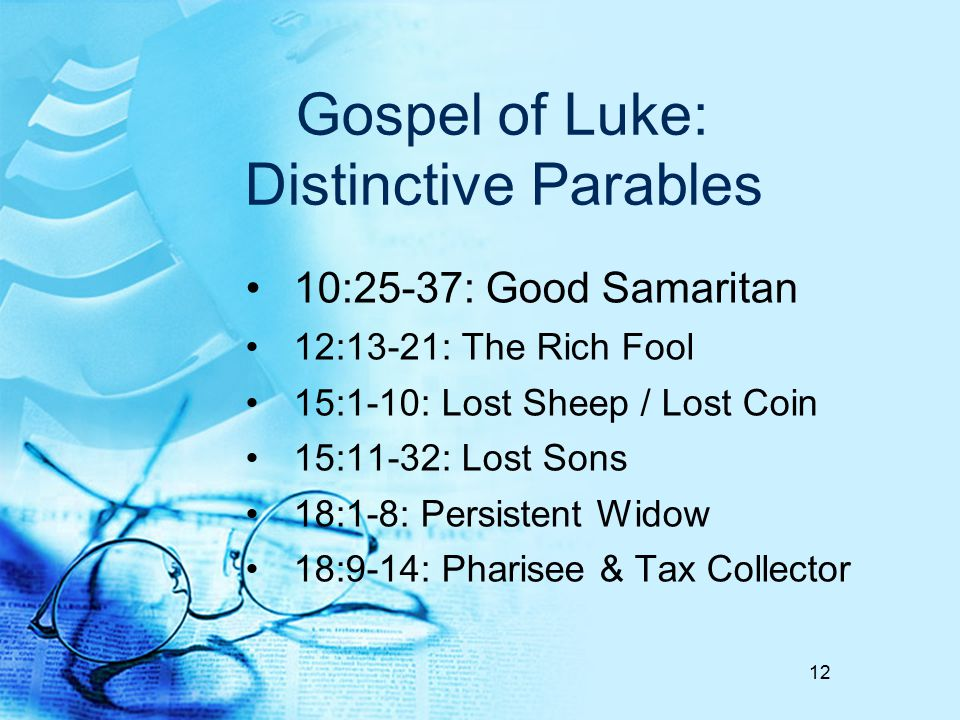 Gospel of Luke: Distinctive Parables 10:25-37: Good Samaritan 12:13-21: The Rich Fool 15:1-10: Lost Sheep / Lost Coin 15:11-32: Lost Sons 18:1-8: Persistent Widow 18:9-14: Pharisee & Tax Collector 12