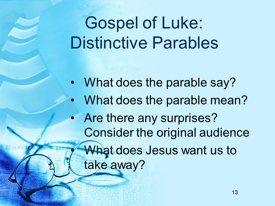 Gospel of Luke: Distinctive Parables What does the parable say? What does the parable mean? Are there any surprises? Consider the original audience Wh