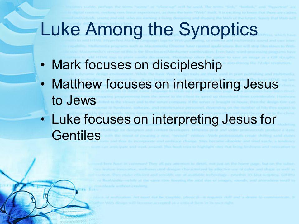 Luke Among the Synoptics Mark focuses on discipleship Matthew focuses on interpreting Jesus to Jews Luke focuses on interpreting Jesus for Gentiles
