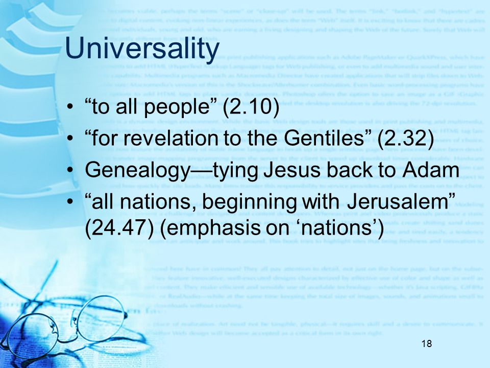 "Universality ""to all people"" (2.10) ""for revelation to the Gentiles"" (2.32) Genealogy—tying Jesus back to Adam ""all nations, beginning with Jerusalem"""