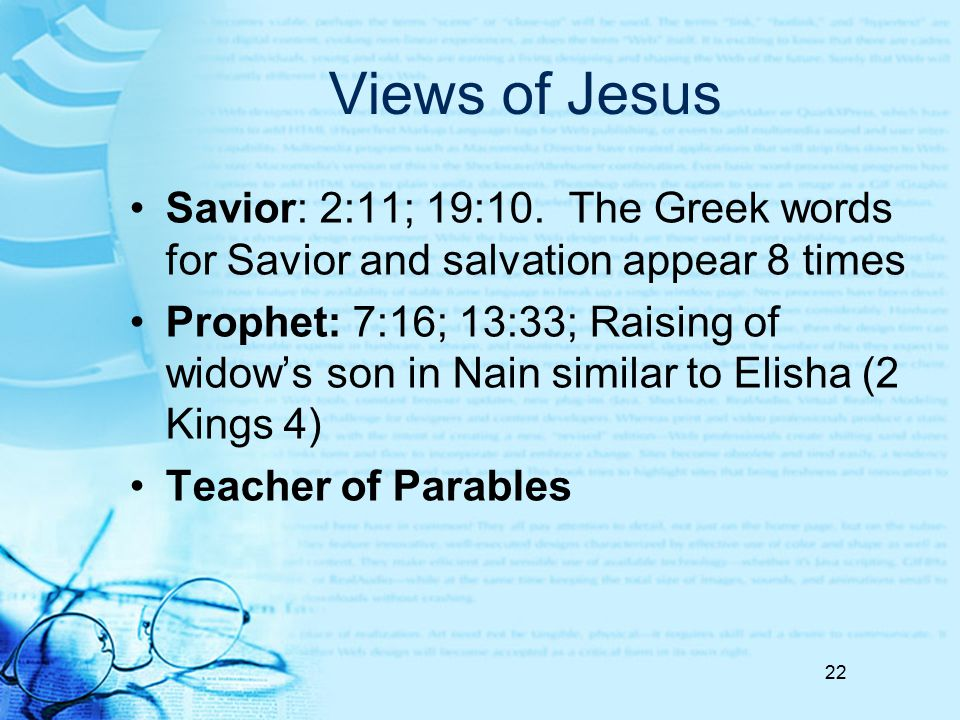 Views of Jesus Savior: 2:11; 19:10. The Greek words for Savior and salvation appear 8 times Prophet: 7:16; 13:33; Raising of widow's son in Nain simil