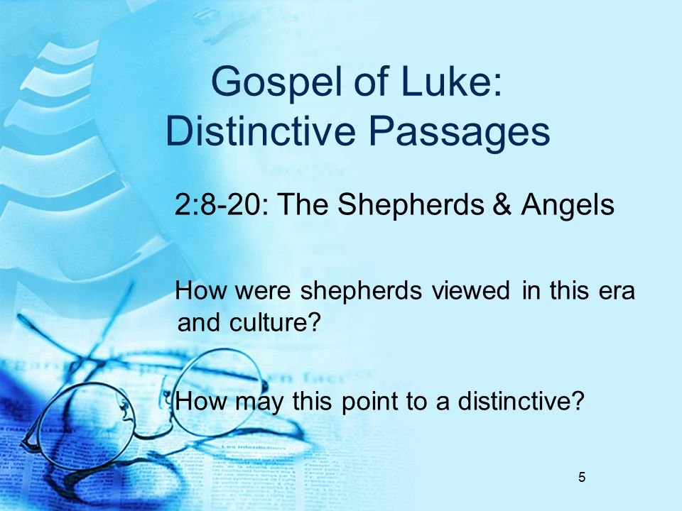 Gospel of Luke: Distinctive Passages 2:8-20: The Shepherds & Angels How were shepherds viewed in this era and culture? How may this point to a distinc