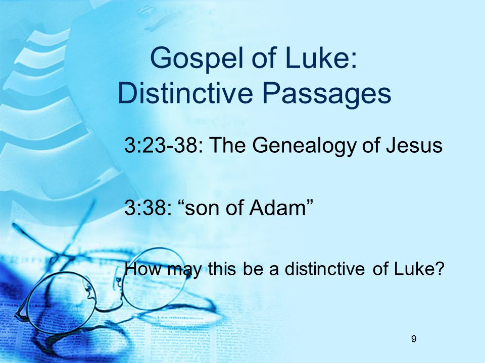Gospel of Luke: Distinctive Passages 3:23-38: The Genealogy of Jesus 3:38: son of Adam How may this be a distinctive of Luke.