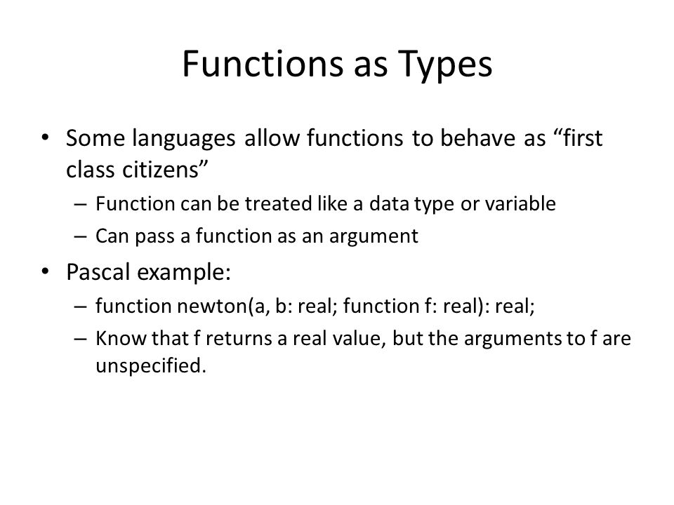 Functions as Types Some languages allow functions to behave as first class citizens – Function can be treated like a data type or variable – Can pass a function as an argument Pascal example: – function newton(a, b: real; function f: real): real; – Know that f returns a real value, but the arguments to f are unspecified.