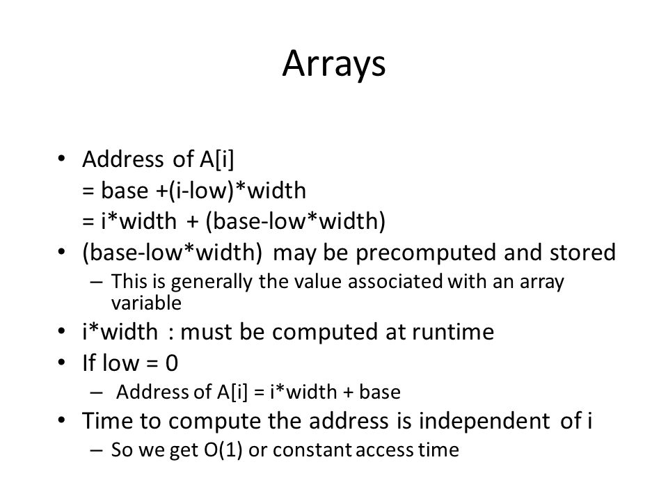 Arrays Address of A[i] = base +(i-low)*width = i*width + (base-low*width) (base-low*width) may be precomputed and stored – This is generally the value associated with an array variable i*width : must be computed at runtime If low = 0 – Address of A[i] = i*width + base Time to compute the address is independent of i – So we get O(1) or constant access time