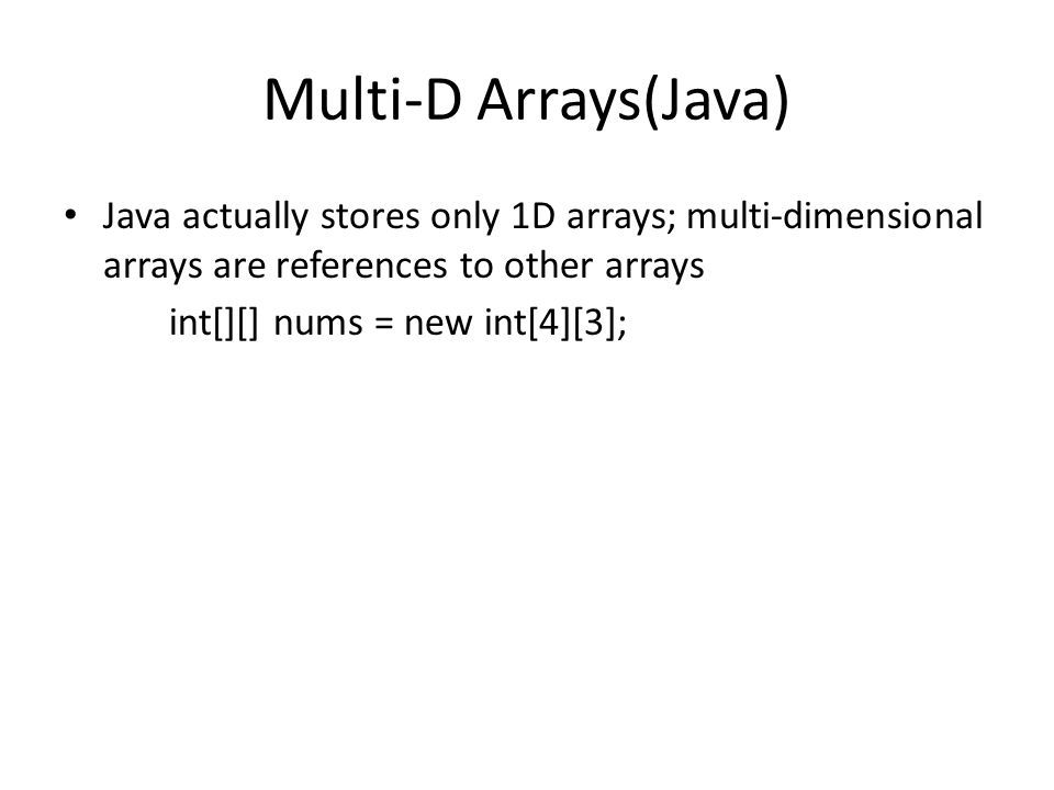 Multi-D Arrays(Java) Java actually stores only 1D arrays; multi-dimensional arrays are references to other arrays int[][] nums = new int[4][3];
