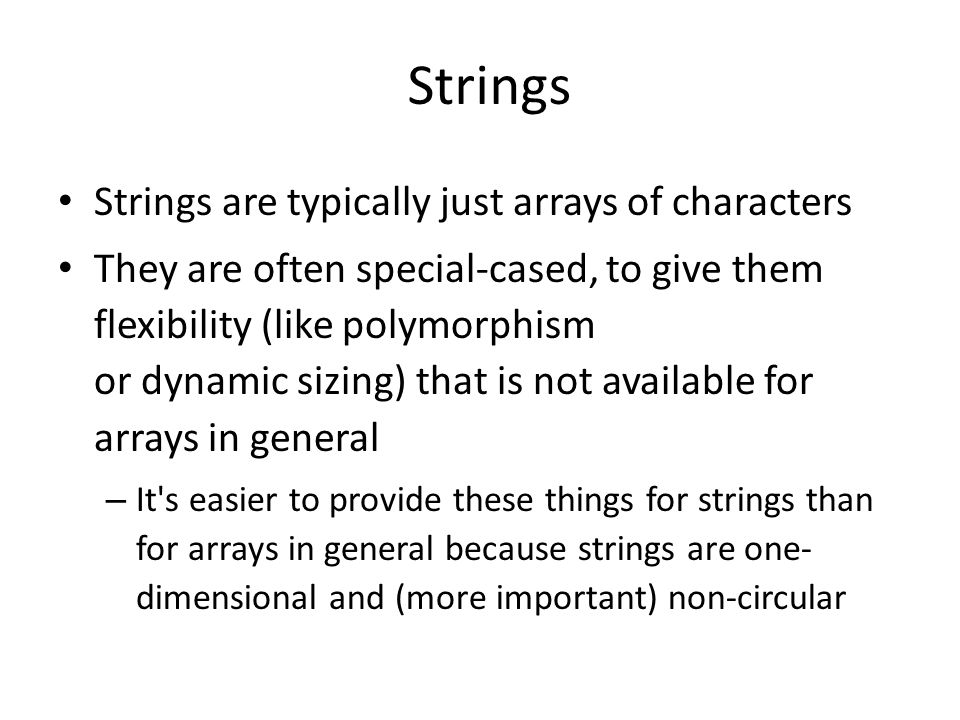 Strings Strings are typically just arrays of characters They are often special-cased, to give them flexibility (like polymorphism or dynamic sizing) that is not available for arrays in general – It s easier to provide these things for strings than for arrays in general because strings are one- dimensional and (more important) non-circular