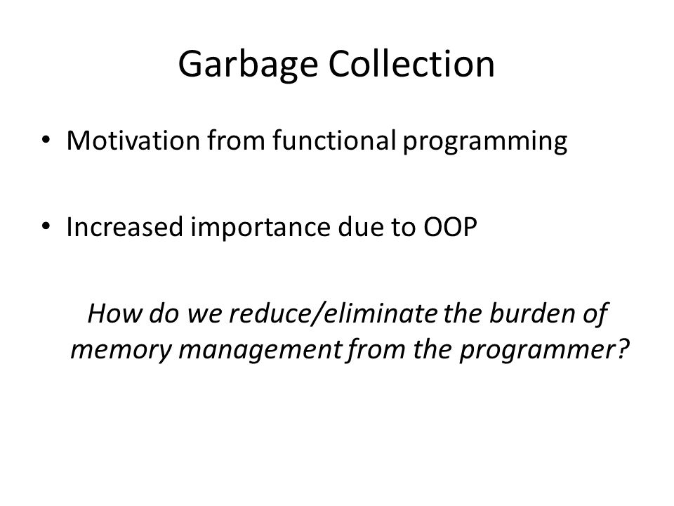 Garbage Collection Motivation from functional programming Increased importance due to OOP How do we reduce/eliminate the burden of memory management from the programmer
