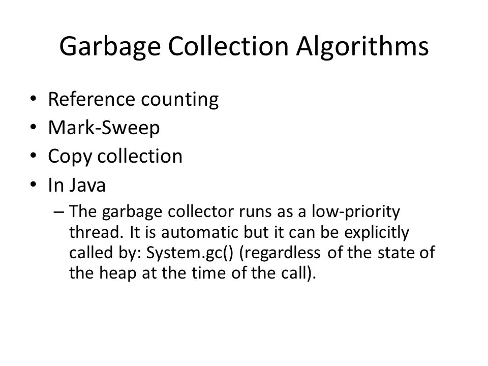 Garbage Collection Algorithms Reference counting Mark-Sweep Copy collection In Java – The garbage collector runs as a low-priority thread.
