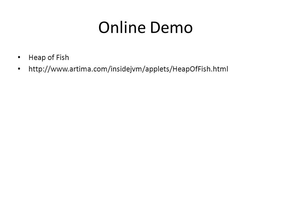 Online Demo Heap of Fish http://www.artima.com/insidejvm/applets/HeapOfFish.html