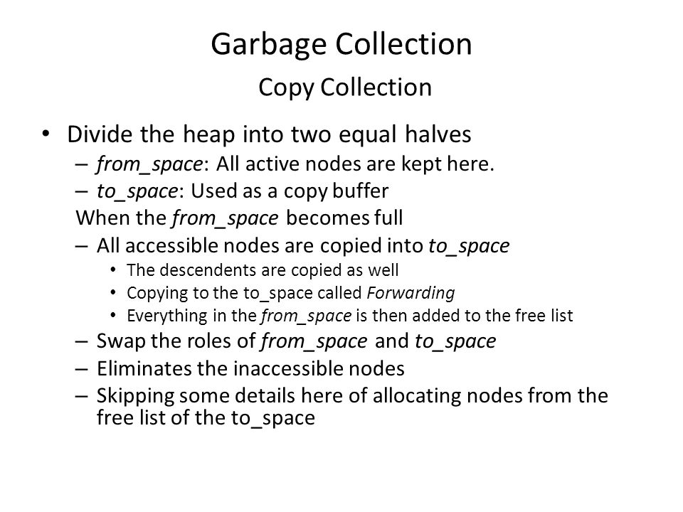 Garbage Collection Copy Collection Divide the heap into two equal halves – from_space: All active nodes are kept here.