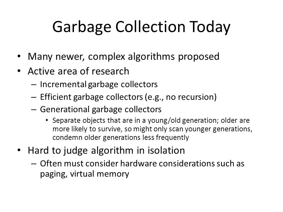 Garbage Collection Today Many newer, complex algorithms proposed Active area of research – Incremental garbage collectors – Efficient garbage collectors (e.g., no recursion) – Generational garbage collectors Separate objects that are in a young/old generation; older are more likely to survive, so might only scan younger generations, condemn older generations less frequently Hard to judge algorithm in isolation – Often must consider hardware considerations such as paging, virtual memory