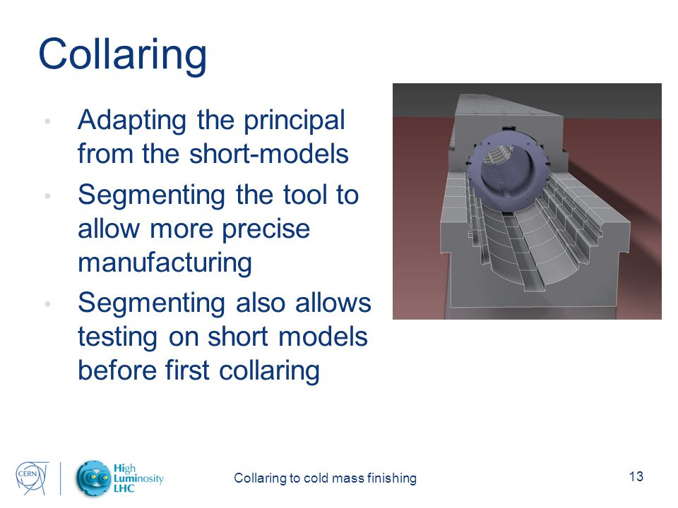 Collaring to cold mass finishing 13 Collaring Adapting the principal from the short-models Segmenting the tool to allow more precise manufacturing Segmenting also allows testing on short models before first collaring