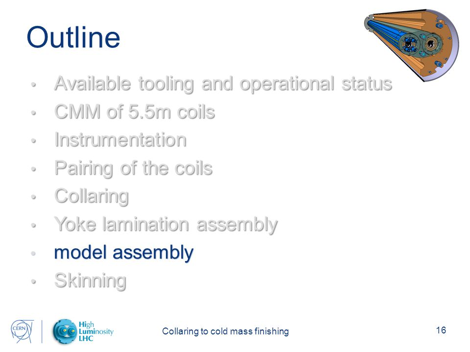 Collaring to cold mass finishing 16 Outline Available tooling and operational status Available tooling and operational status CMM of 5.5m coils CMM of 5.5m coils Instrumentation Instrumentation Pairing of the coils Pairing of the coils Collaring Collaring Yoke lamination assembly Yoke lamination assembly model assembly model assembly Skinning Skinning