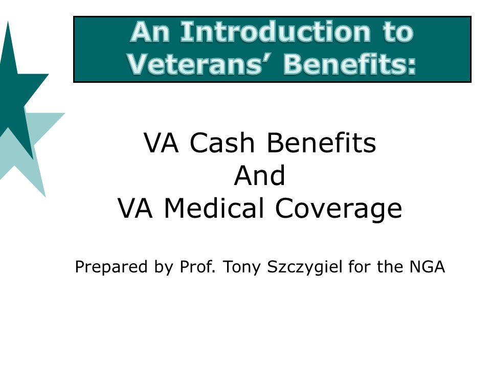 VA Cash Benefits And VA Medical Coverage Prepared by Prof. Tony Szczygiel for the NGA
