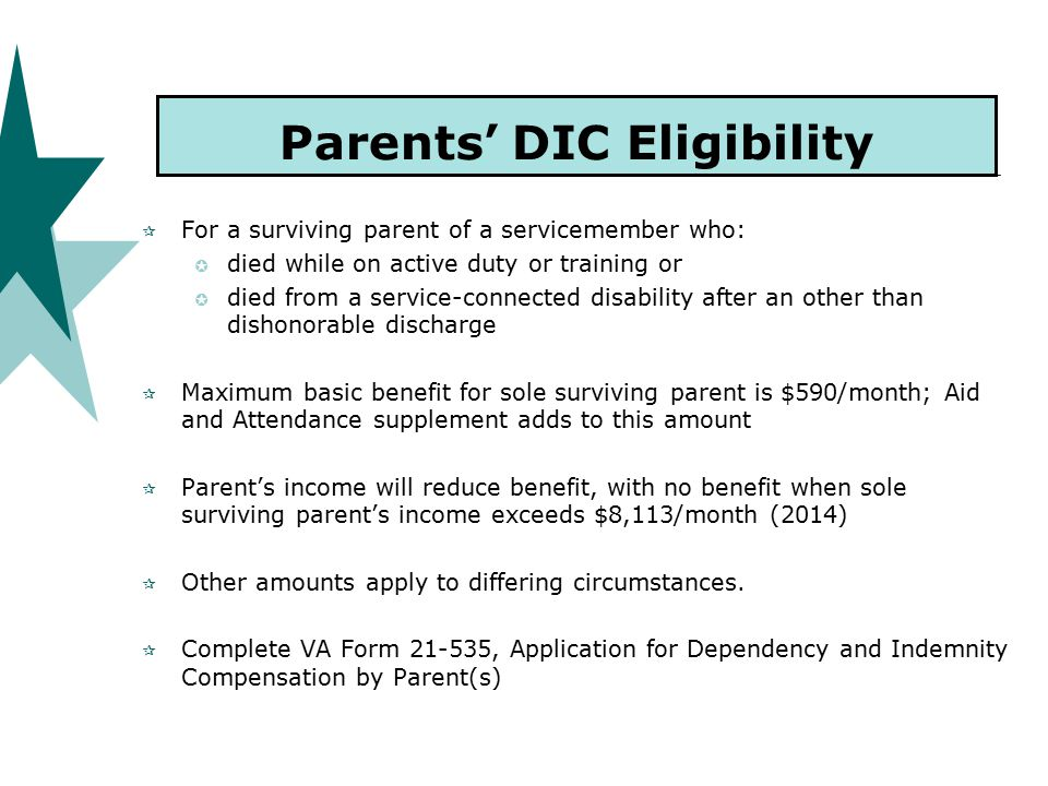 Parents' DIC Eligibility  For a surviving parent of a servicemember who:  died while on active duty or training or  died from a service-connected disability after an other than dishonorable discharge  Maximum basic benefit for sole surviving parent is $590/month; Aid and Attendance supplement adds to this amount  Parent's income will reduce benefit, with no benefit when sole surviving parent's income exceeds $8,113/month (2014)  Other amounts apply to differing circumstances.