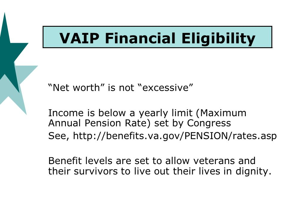 VAIP Financial Eligibility Net worth is not excessive Income is below a yearly limit (Maximum Annual Pension Rate) set by Congress See, http://benefits.va.gov/PENSION/rates.asp Benefit levels are set to allow veterans and their survivors to live out their lives in dignity.