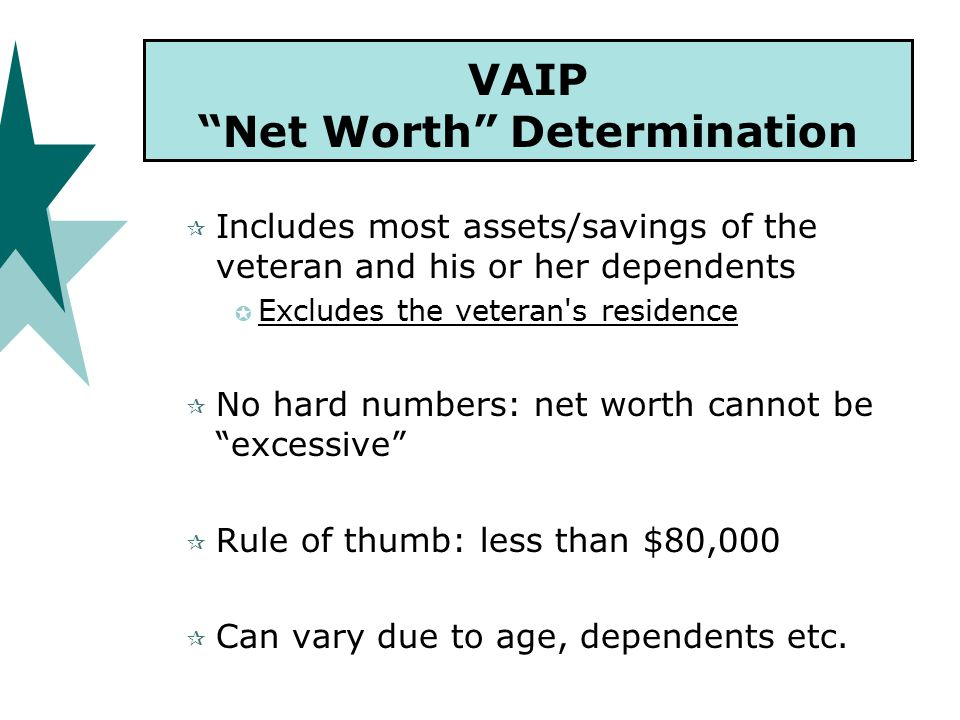 VAIP Net Worth Determination  Includes most assets/savings of the veteran and his or her dependents  Excludes the veteran s residence  No hard numbers: net worth cannot be excessive  Rule of thumb: less than $80,000  Can vary due to age, dependents etc.