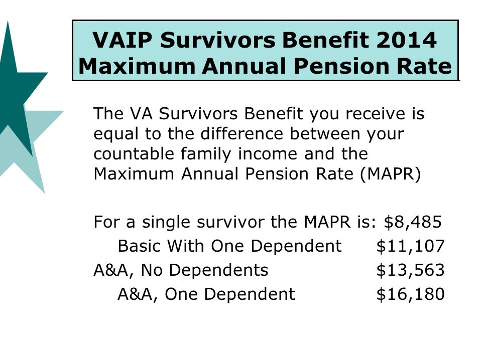 VAIP Survivors Benefit 2014 Maximum Annual Pension Rate The VA Survivors Benefit you receive is equal to the difference between your countable family income and the Maximum Annual Pension Rate (MAPR) For a single survivor the MAPR is: $8,485 Basic With One Dependent $11,107 A&A, No Dependents $13,563 A&A, One Dependent $16,180