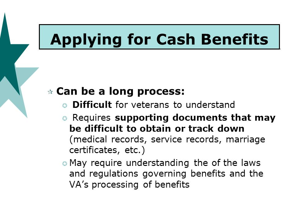 Applying for Cash Benefits  Can be a long process:  Difficult for veterans to understand  Requires supporting documents that may be difficult to obtain or track down (medical records, service records, marriage certificates, etc.)  May require understanding the of the laws and regulations governing benefits and the VA's processing of benefits