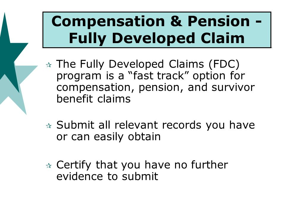 Compensation & Pension - Fully Developed Claim  The Fully Developed Claims (FDC) program is a fast track option for compensation, pension, and survivor benefit claims  Submit all relevant records you have or can easily obtain  Certify that you have no further evidence to submit