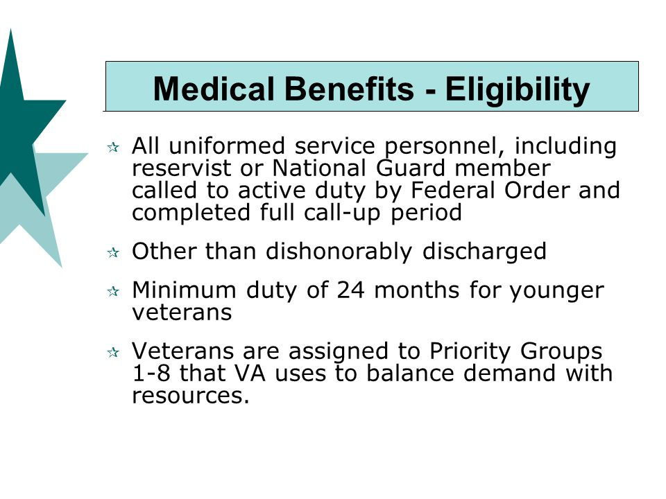 Medical Benefits - Eligibility  All uniformed service personnel, including reservist or National Guard member called to active duty by Federal Order and completed full call-up period  Other than dishonorably discharged  Minimum duty of 24 months for younger veterans  Veterans are assigned to Priority Groups 1-8 that VA uses to balance demand with resources.
